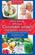 Лидия Любимова - Лечим сахарный диабет природными средствами