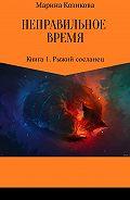 Марина Козикова -Неправильное время. Книга 1. Рыжий сосланец
