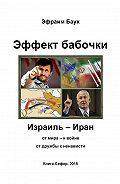Эфраим Баух -Эффект бабочки. Израиль – Иран: от мира – к войне, от дружбы к ненависти