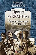 Вячеслав Зарубин -Проект «Украина». Крым в годы смуты (1917–1921 гг.)