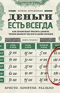Роман Аргашоков -Деньги есть всегда. Как правильно тратить деньги, чтобы хватало на все и даже больше