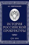 Александр Звягинцев -История Российской прокуратуры. 1722–2012