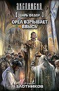 Роман Злотников -Царь Федор. Орел взмывает ввысь