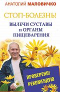 Анатолий Маловичко - СТОП-болезнь! Вылечи суставы и органы пищеварения