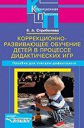 Елена Антоновна Стребелева - Коррекционно-развивающее обучение детей в процессе дидактических игр