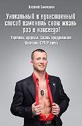 Василий Сметанин -Уникальный и единственный способ изменить свою жизнь раз и навсегда! Укрепить здоровье. Стать продуктивнее. Накачать СУПЕРпресс