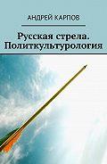 Андрей Карпов -Русская стрела. Политкультурология