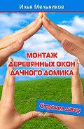Илья Мельников - Монтаж деревянных окон дачного домика