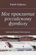 Юрий Лифшиц -Мое проклятие российскому футболу. Записки бывшего болельщика