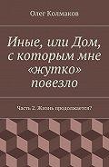 Олег Колмаков -Иные, или Дом, скоторым мне «жутко» повезло. Часть2. Жизнь продолжается?