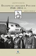 Андрей Болосов -Полярная авиация России.1946–2014 гг. Книга вторая