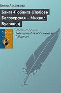Елена Арсеньева -Банга-Любанга (Любовь Белозерская – Михаил Булгаков)