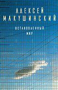 Алексей Макушинский -Остановленный мир