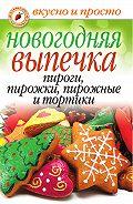 Арина Родионова - Новогодняя выпечка. Пироги, пирожки, пирожные и тортики
