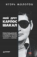 Игорь Молотов -Мой друг Карлос Шакал. Революционер, ставший героем голливудских фильмов «Шакал» и «Карлос»