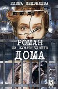 Елена Медведева -Роман из сумасшедшего дома