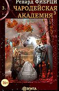Ренард Фиерци - Чародейская Академия. Книга 3. Неисправимые нарушители