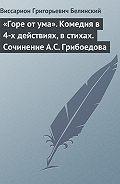 В. Г. Белинский -«Горе от ума». Комедия в 4-х действиях, в стихах. Сочинение А.С. Грибоедова