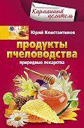 Юрий Константинов - Продукты пчеловодства. Природные лекарства