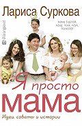 Лариса Суркова - Я просто мама. Идеи, советы и истории