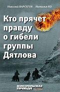 Николай Варсегов -Кто прячет правду о гибели группы Дятлова