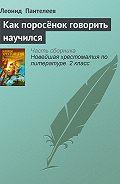 Леонид Пантелеев - Как поросёнок говорить научился