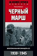 Петер Нойман -Черный марш. Воспоминания офицера СС. 1938-1945