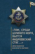 Сборник -«Там, среди шумного моря, вьется Андреевский стяг…» Хрестоматия военного моряка