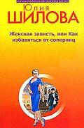 Юлия Шилова -Женская зависть, или Как избавиться от соперниц