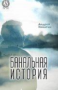 Андрей Никитин -Банальная история