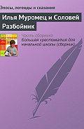 Эпосы, легенды и сказания -Илья Муромец и Соловей Разбойник