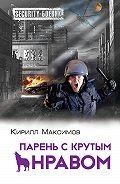 Кирилл Максимов - Парень с крутым нравом