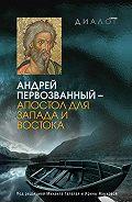 Коллектив Авторов -Андрей Первозванный – апостол для Запада и Востока