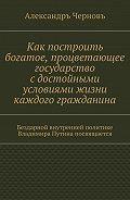 Александръ Черновъ -Как построить богатое, процветающее государство сдостойными условиями жизни каждого гражданина. Бездарной внутренней политике Владимира Путина посвящается