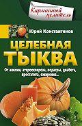Юрий Константинов -Целебная тыква. От анемии, атеросклероза, подагры, диабета, простатита, ожирения…