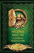 Дмитрий Волковский -Мудрые мысли о деньгах и богатстве