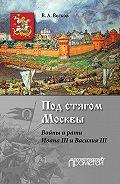 Владимир Волков -Под стягом Москвы. Войны и рати Ивана III и Василия III