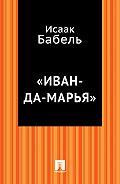 Исаак Бабель, Исаак Бабель - «Иван-да-Марья»