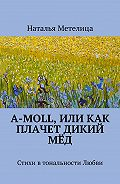 Наталья Метелица -А-moll, или Как плачет дикий мёд. Стихи в тональности Любви