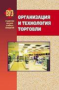 Коллектив авторов -Организация и технология торговли