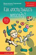 Валентина Горчакова - Как воспитывать непоседу? От рождения до 3 лет