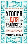 Рутгер Брегман -Утопия для реалистов: Как построить идеальный мир