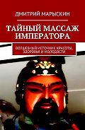Дмитрий Марыскин -Тайный массаж императора. Волшебный источник красоты, здоровья имолодости