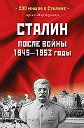 Арсен Мартиросян - Сталин после войны. 1945 -1953 годы