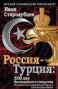 Иван Стародубцев - Россия – Турция: 500 лет беспокойного соседства