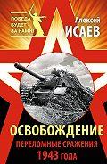 Алексей Исаев -Освобождение. Переломные сражения 1943 года
