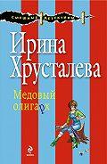 Ирина Хрусталева - Медовый олигарх