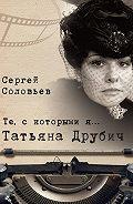 Сергей Александрович Соловьев -Те, с которыми я… Татьяна Друбич