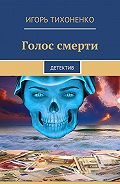 Игорь Тихоненко -Голос смерти. Детектив