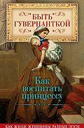 Елена Первушина - Быть гувернанткой. Как воспитать принцессу